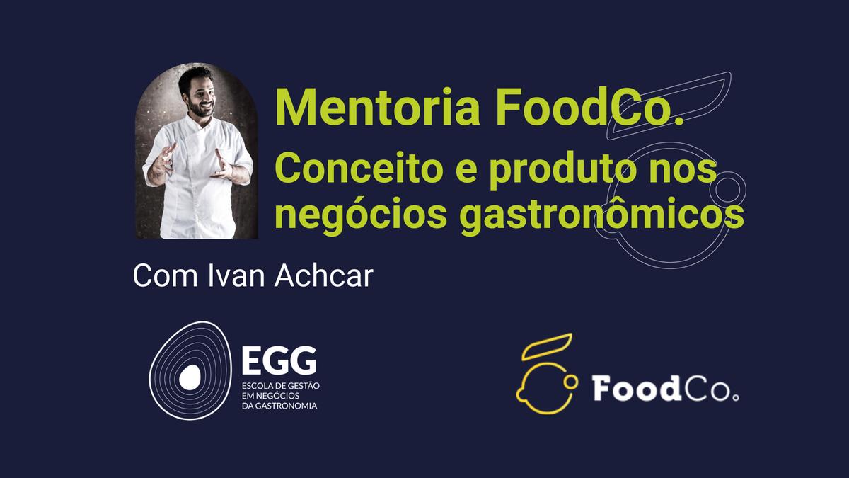 Conceito e produto - Mentoria FoodCo. com Ivan Achcar, da EGG